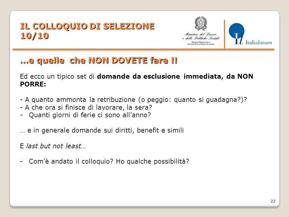 22 IL COLLOQUIO DI SELEZIONE 10/10 …e quelle che NON DOVETE fare !! Ed ecco un tipico set di domande da esclusione immediata, da NON PORRE: - A quanto