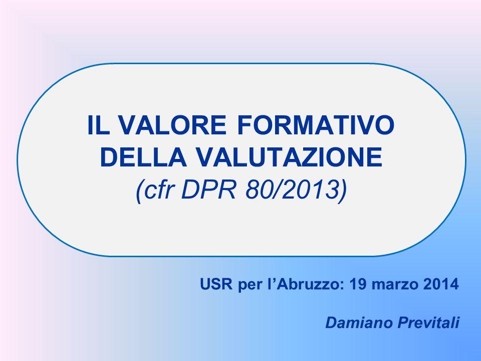 IL VALORE FORMATIVO DELLA VALUTAZIONE (cfr DPR 80/2013) USR per l'Abruzzo: 19 marzo 2014 Damiano Previtali