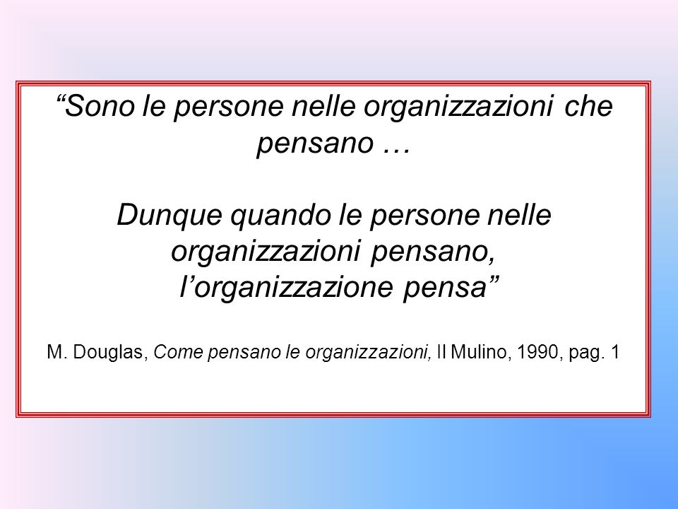 """""""Sono le persone nelle organizzazioni che pensano … Dunque quando le persone nelle organizzazioni pensano, l'organizzazione pensa"""" M. Douglas, Come pe"""