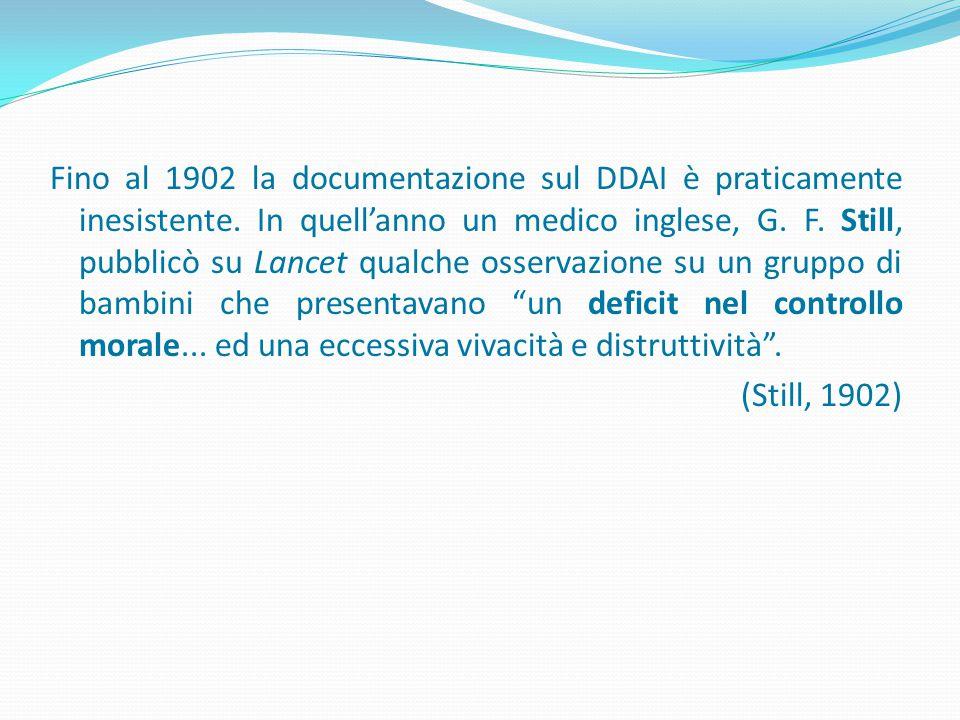 Fino al 1902 la documentazione sul DDAI è praticamente inesistente. In quell'anno un medico inglese, G. F. Still, pubblicò su Lancet qualche osservazi