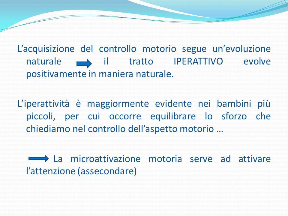L'acquisizione del controllo motorio segue un'evoluzione naturale il tratto IPERATTIVO evolve positivamente in maniera naturale. L'iperattività è magg