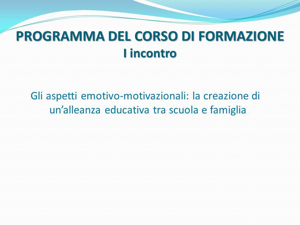 PROGRAMMA DEL CORSO DI FORMAZIONE I incontro Gli aspetti emotivo-motivazionali: la creazione di un'alleanza educativa tra scuola e famiglia