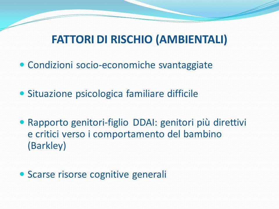 FATTORI DI RISCHIO (AMBIENTALI) Condizioni socio-economiche svantaggiate Situazione psicologica familiare difficile Rapporto genitori-figlio DDAI: gen