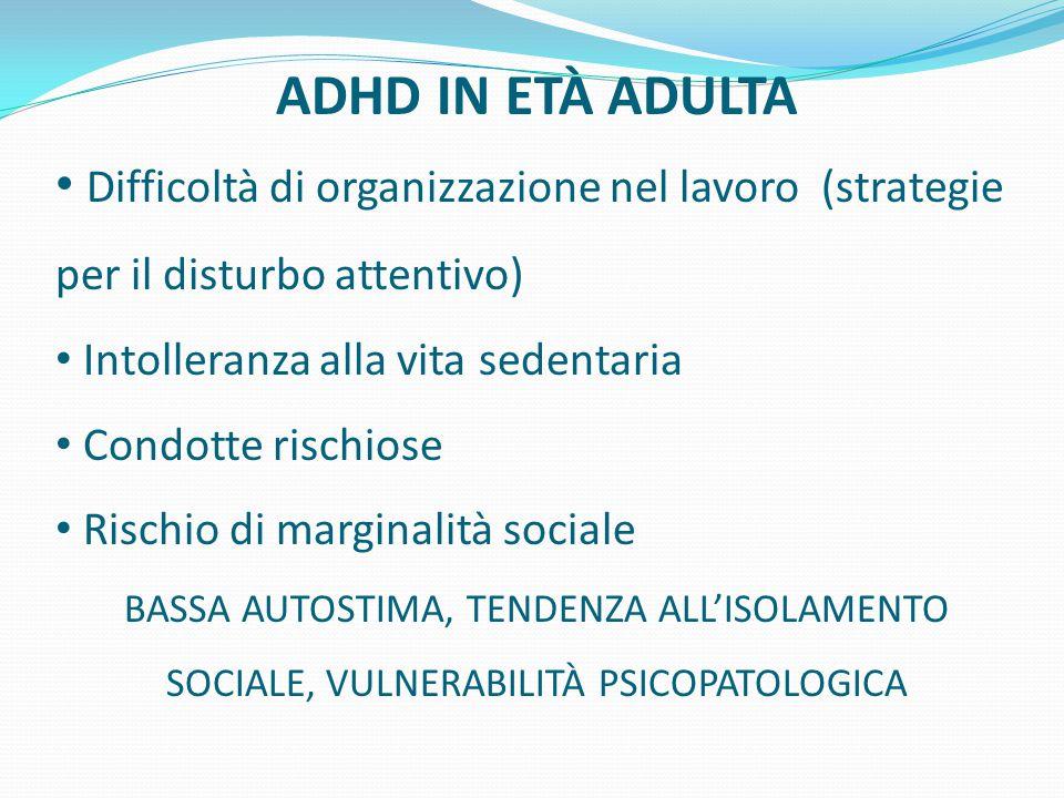 ADHD IN ETÀ ADULTA Difficoltà di organizzazione nel lavoro (strategie per il disturbo attentivo) Intolleranza alla vita sedentaria Condotte rischiose