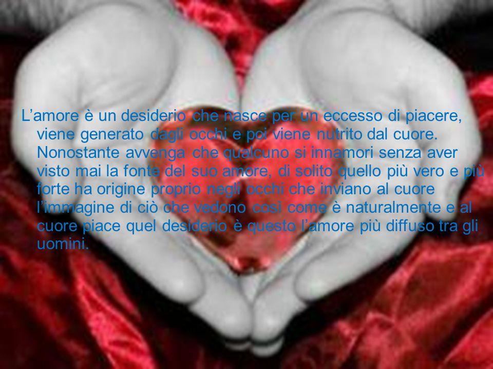 L'amore è un desiderio che nasce per un eccesso di piacere, viene generato dagli occhi e poi viene nutrito dal cuore. Nonostante avvenga che qualcuno