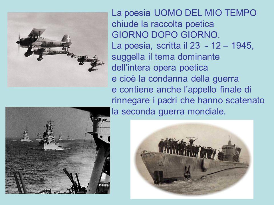 La poesia UOMO DEL MIO TEMPO chiude la raccolta poetica GIORNO DOPO GIORNO. La poesia, scritta il 23 - 12 – 1945, suggella il tema dominante dell'inte