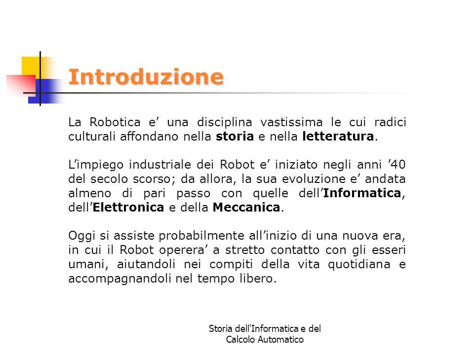 Storia dell'Informatica e del Calcolo Automatico Introduzione La Robotica e' una disciplina vastissima le cui radici culturali affondano nella storia