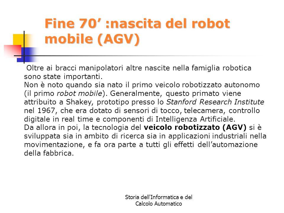 Storia dell'Informatica e del Calcolo Automatico Fine 70' :nascita del robot mobile (AGV) Oltre ai bracci manipolatori altre nascite nella famiglia ro