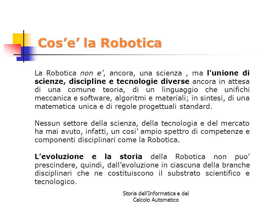 Storia dell'Informatica e del Calcolo Automatico Cos'e' la Robotica La Robotica non e', ancora, una scienza, ma l'unione di scienze, discipline e tecn