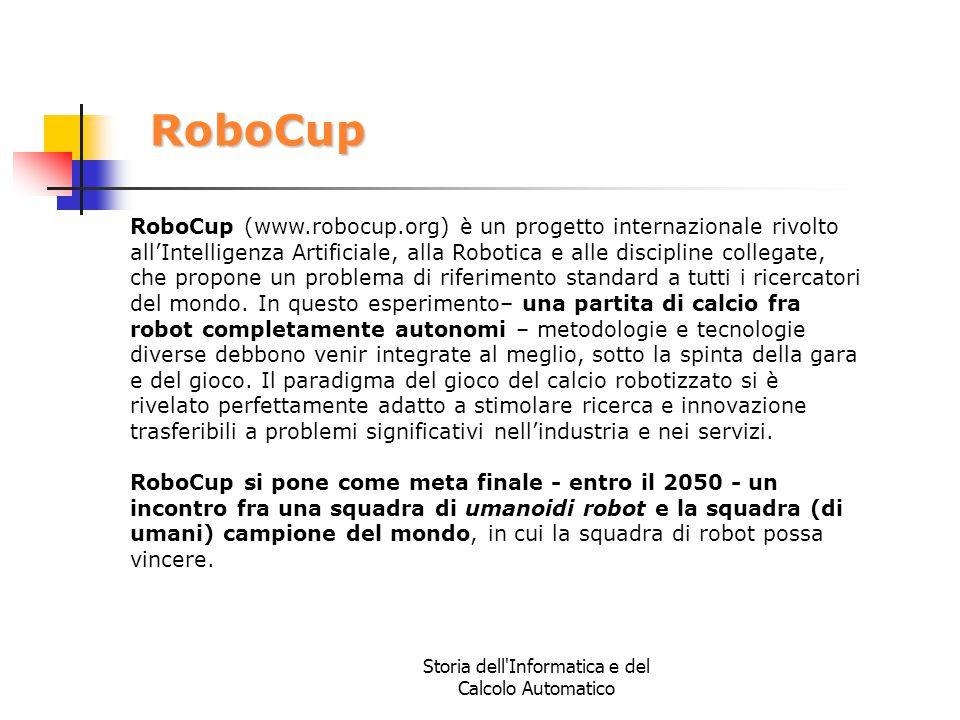 Storia dell'Informatica e del Calcolo Automatico RoboCup RoboCup (www.robocup.org) è un progetto internazionale rivolto all'Intelligenza Artificiale,