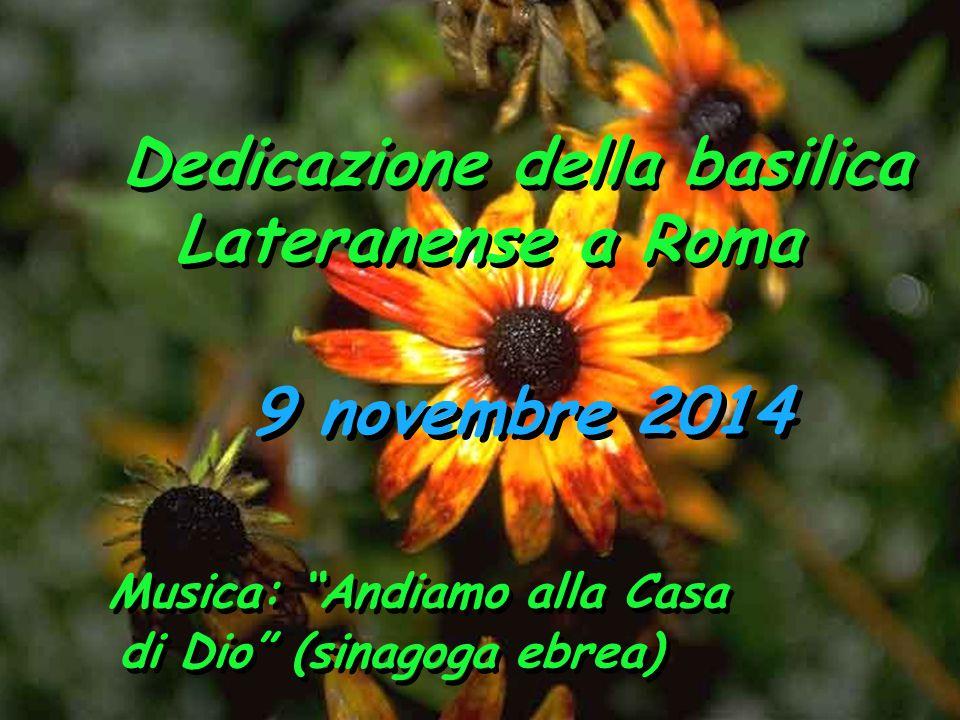 9 novembre 2014 Dedicazione della basilica Lateranense a Roma Dedicazione della basilica Lateranense a Roma Musica: Andiamo alla Casa di Dio (sinagoga ebrea)