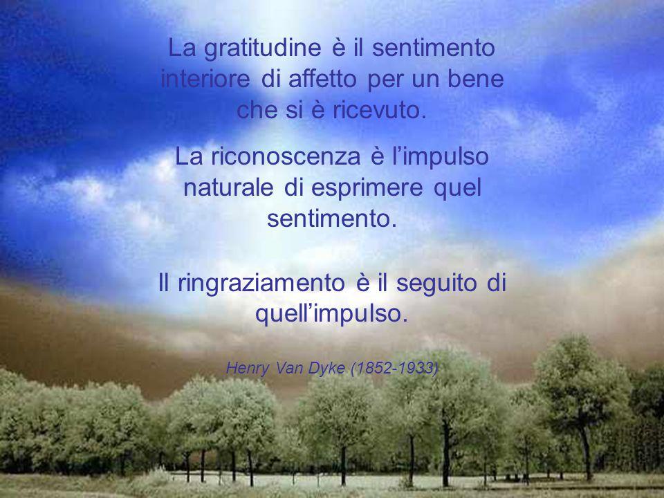 La gratitudine è il sentimento interiore di affetto per un bene che si è ricevuto.