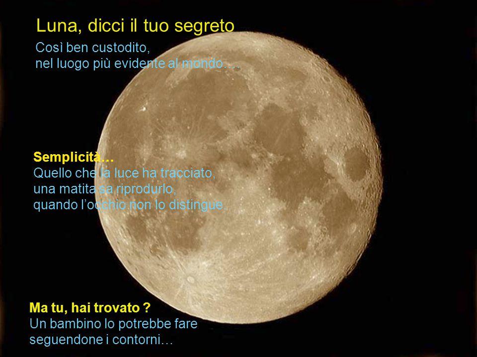 Luna, dicci il tuo segreto Semplicità… Quello che la luce ha tracciato, una matita sa riprodurlo, quando l'occhio non lo distingue.