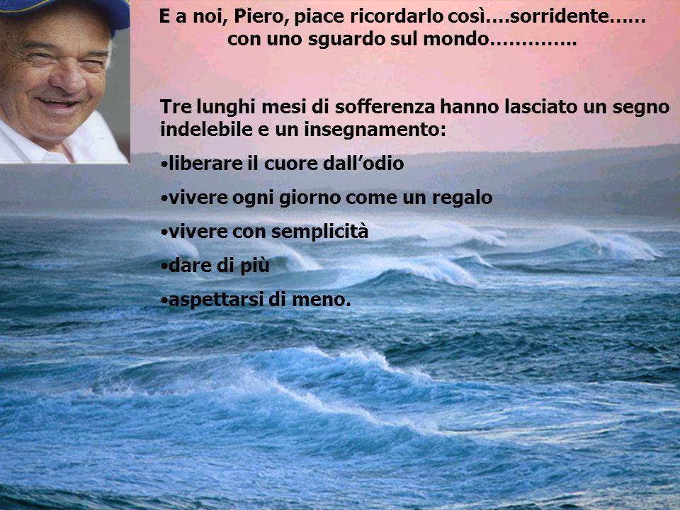E a noi, Piero, piace ricordarlo così….sorridente…… con uno sguardo sul mondo…………..