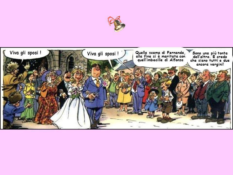 Viva gli sposi ! Quella scema di Fernanda, alla fine si è maritata con quell'imbecille di Alfonso Sono una più tonta dell'altro. E credo che siano tut