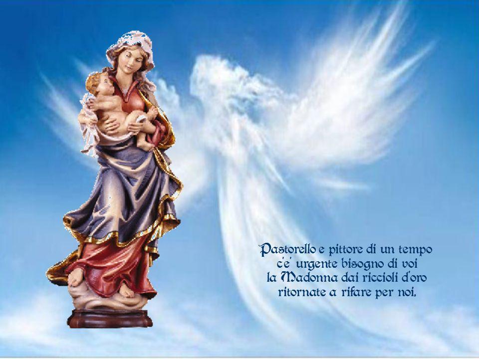 Pastorello e pittore di un tempo c'e' urgente bisogno di voi la Madonna dai riccioli d oro ritornate a rifare per noi.