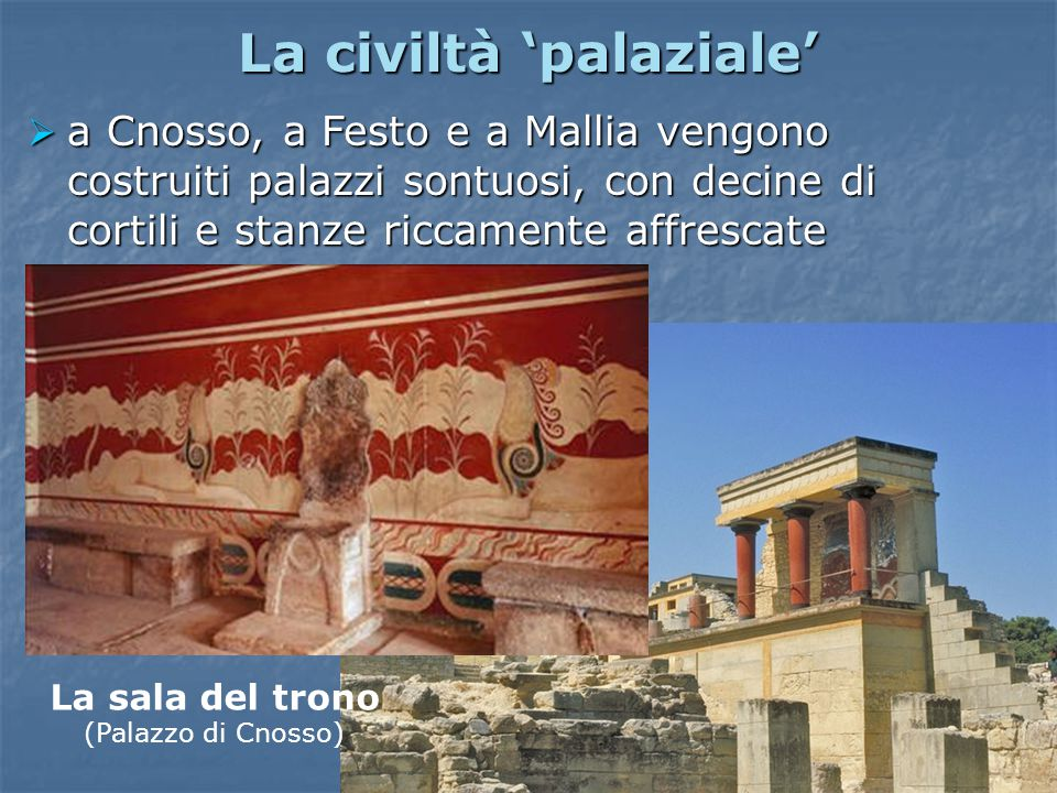 La civiltà 'palaziale'  a Cnosso, a Festo e a Mallia vengono costruiti palazzi sontuosi, con decine di cortili e stanze riccamente affrescate La sala