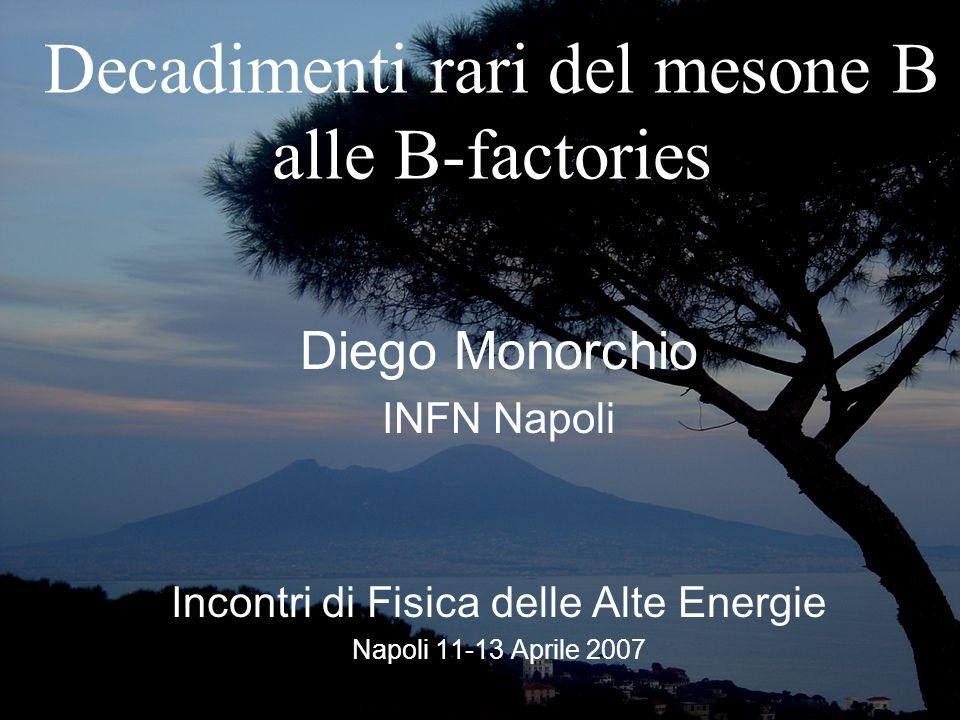 Decadimenti rari del mesone B alle B-factories Diego Monorchio INFN Napoli Incontri di Fisica delle Alte Energie Napoli 11-13 Aprile 2007