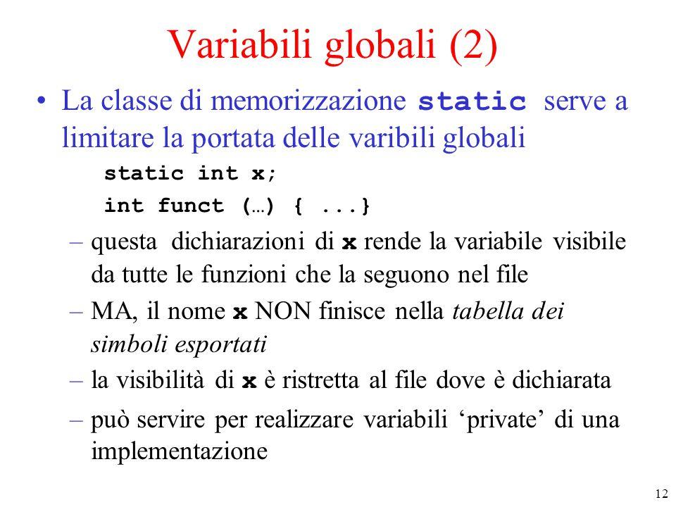 12 Variabili globali (2) La classe di memorizzazione static serve a limitare la portata delle varibili globali static int x; int funct (…) {...} –questa dichiarazioni di x rende la variabile visibile da tutte le funzioni che la seguono nel file –MA, il nome x NON finisce nella tabella dei simboli esportati –la visibilità di x è ristretta al file dove è dichiarata –può servire per realizzare variabili 'private' di una implementazione