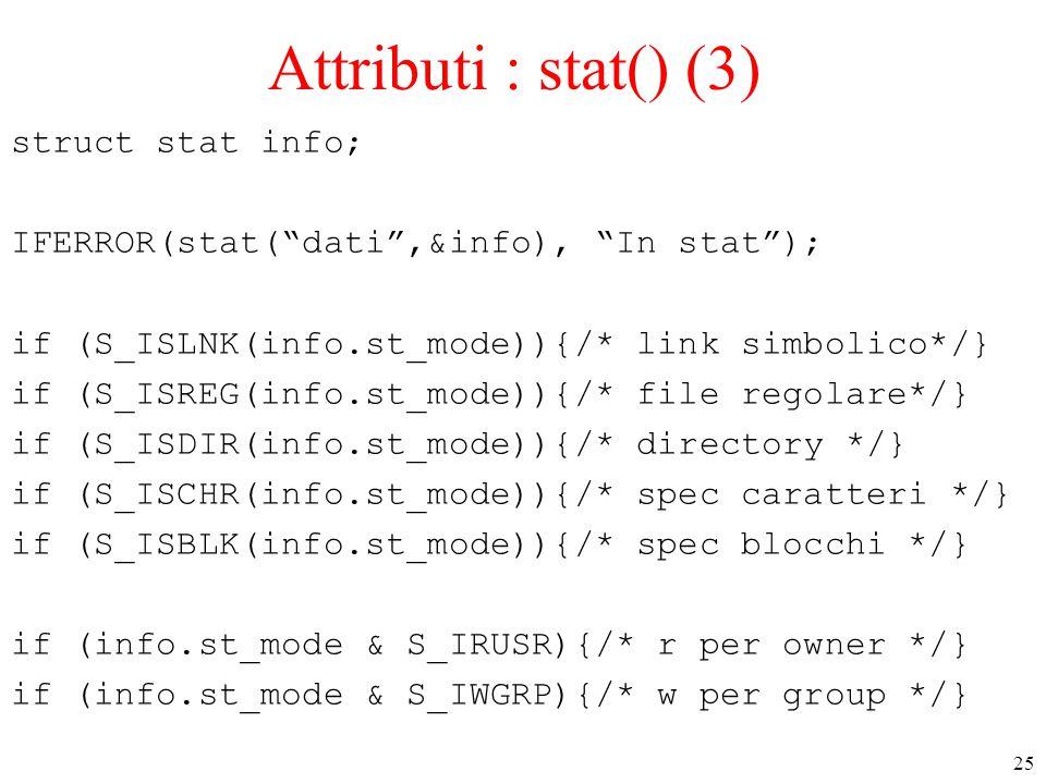 "25 Attributi : stat() (3) struct stat info; IFERROR(stat(""dati"",&info), ""In stat""); if (S_ISLNK(info.st_mode)){/* link simbolico*/} if (S_ISREG(info.s"