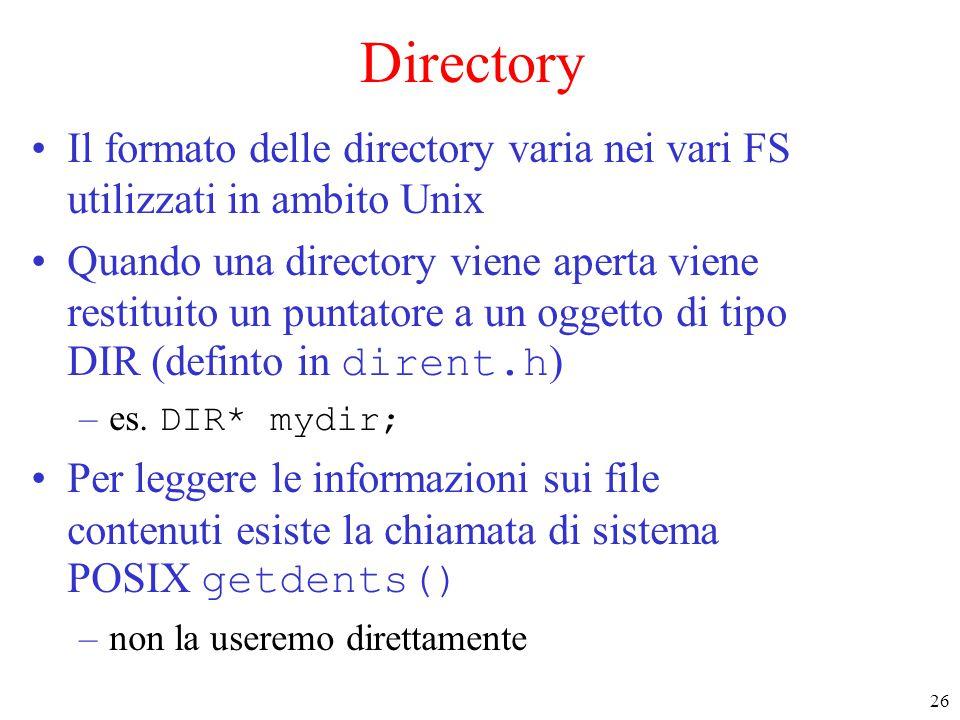 26 Directory Il formato delle directory varia nei vari FS utilizzati in ambito Unix Quando una directory viene aperta viene restituito un puntatore a un oggetto di tipo DIR (definto in dirent.h ) –es.