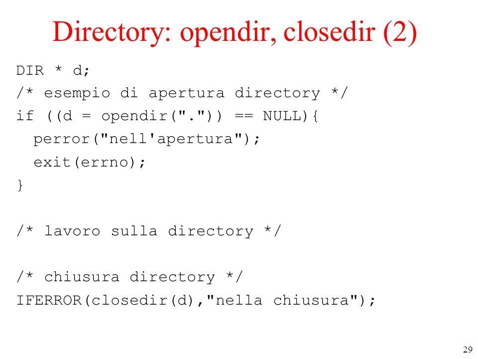 29 Directory: opendir, closedir (2) DIR * d; /* esempio di apertura directory */ if ((d = opendir( . )) == NULL){ perror( nell apertura ); exit(errno); } /* lavoro sulla directory */ /* chiusura directory */ IFERROR(closedir(d), nella chiusura );