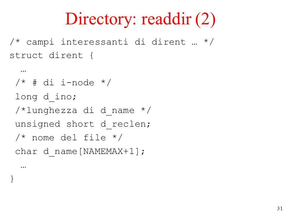31 Directory: readdir (2) /* campi interessanti di dirent … */ struct dirent { … /* # di i-node */ long d_ino; /*lunghezza di d_name */ unsigned short d_reclen; /* nome del file */ char d_name[NAMEMAX+1]; … }