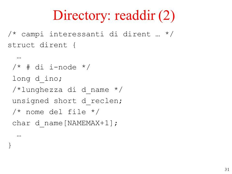 31 Directory: readdir (2) /* campi interessanti di dirent … */ struct dirent { … /* # di i-node */ long d_ino; /*lunghezza di d_name */ unsigned short