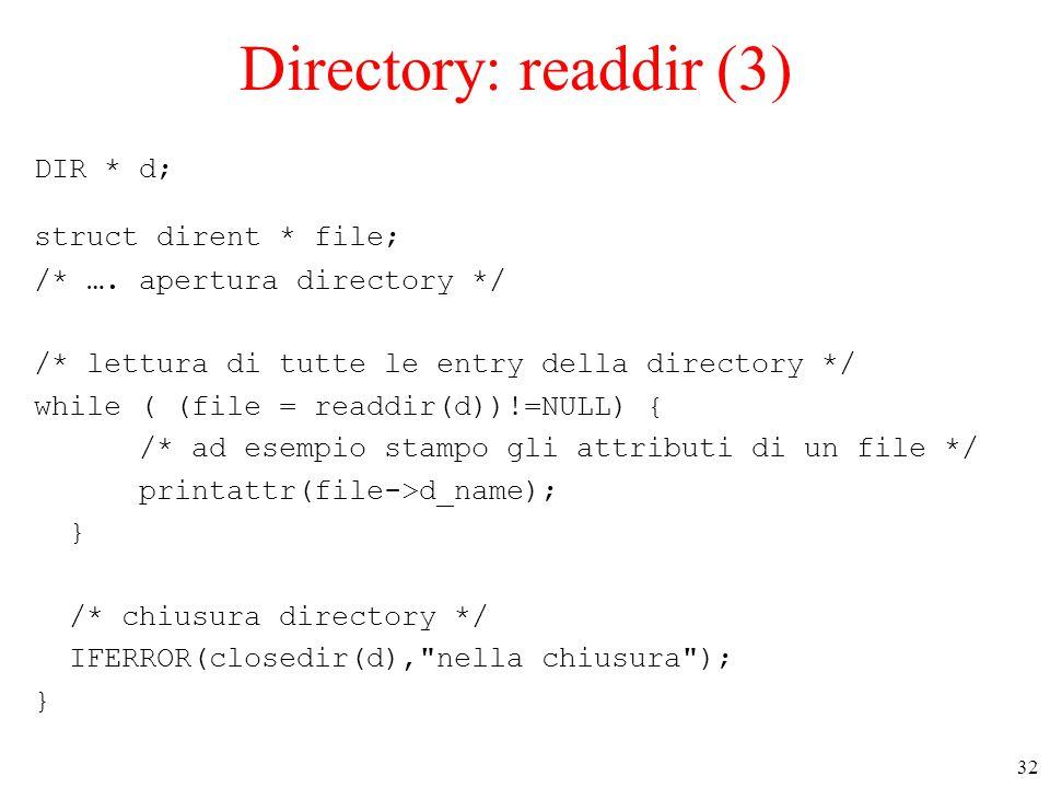 32 Directory: readdir (3) DIR * d; struct dirent * file; /* …. apertura directory */ /* lettura di tutte le entry della directory */ while ( (file = r