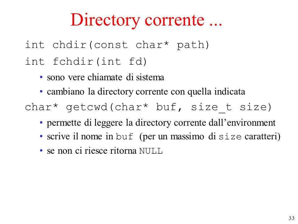 33 Directory corrente... int chdir(const char* path) int fchdir(int fd) sono vere chiamate di sistema cambiano la directory corrente con quella indica
