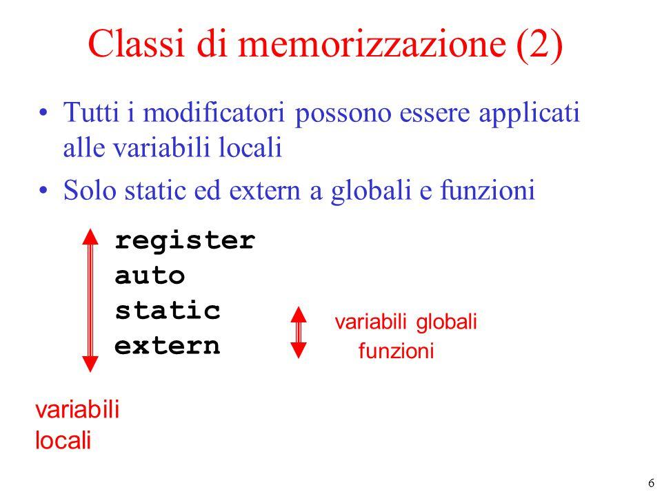 6 register auto static extern variabili locali funzioni variabili globali Classi di memorizzazione (2) Tutti i modificatori possono essere applicati alle variabili locali Solo static ed extern a globali e funzioni