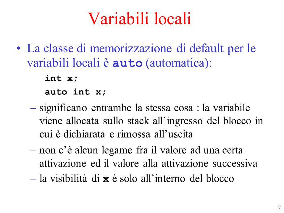 7 Variabili locali La classe di memorizzazione di default per le variabili locali è auto (automatica): int x; auto int x; –significano entrambe la stessa cosa : la variabile viene allocata sullo stack all'ingresso del blocco in cui è dichiarata e rimossa all'uscita –non c'è alcun legame fra il valore ad una certa attivazione ed il valore alla attivazione successiva –la visibilità di x è solo all'interno del blocco