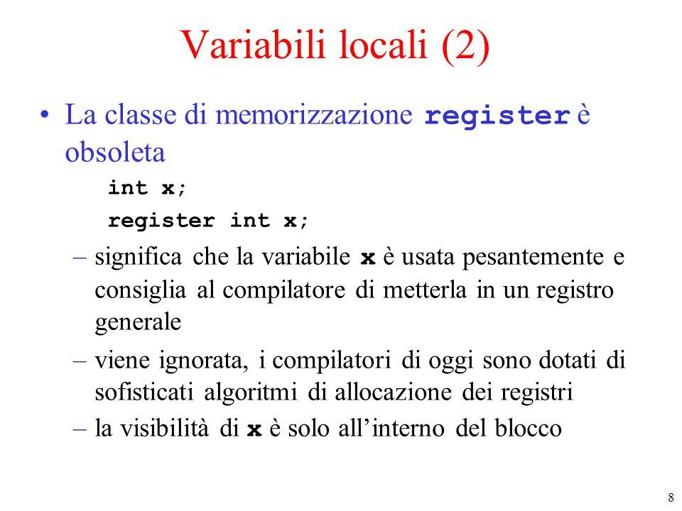 8 Variabili locali (2) La classe di memorizzazione register è obsoleta int x; register int x; –significa che la variabile x è usata pesantemente e consiglia al compilatore di metterla in un registro generale –viene ignorata, i compilatori di oggi sono dotati di sofisticati algoritmi di allocazione dei registri –la visibilità di x è solo all'interno del blocco