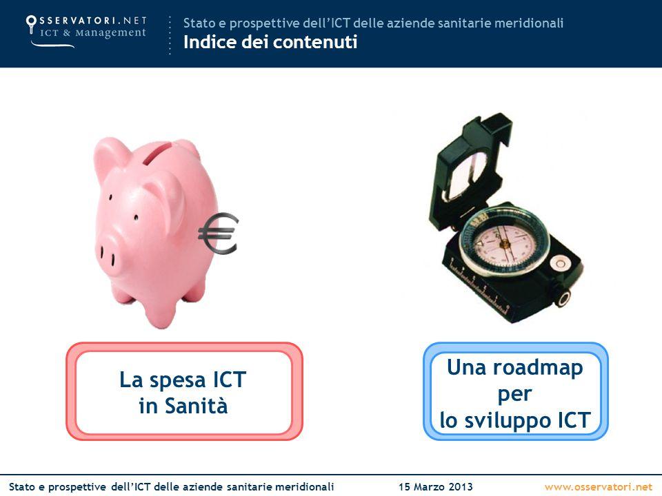 www.osservatori.netStato e prospettive dell'ICT delle aziende sanitarie meridionali15 Marzo 2013 Stato e prospettive dell'ICT delle aziende sanitarie meridionali Indice dei contenuti La spesa ICT in Italia La spesa ICT in Sanità Mettere in circolo l'innovazione Una roadmap per lo sviluppo ICT