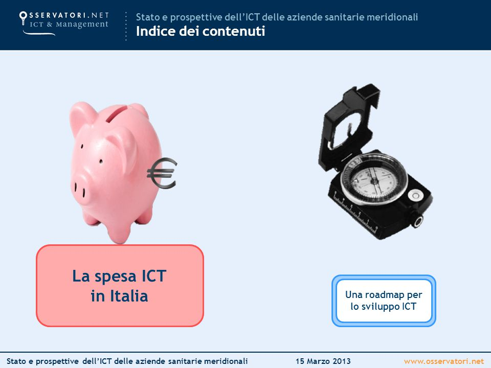www.osservatori.netStato e prospettive dell'ICT delle aziende sanitarie meridionali15 Marzo 2013 La spesa ICT in Italia La spesa ICT in Sanità Mettere in circolo l'innovazione Una roadmap per lo sviluppo ICT La spesa ICT in Italia Stato e prospettive dell'ICT delle aziende sanitarie meridionali Indice dei contenuti