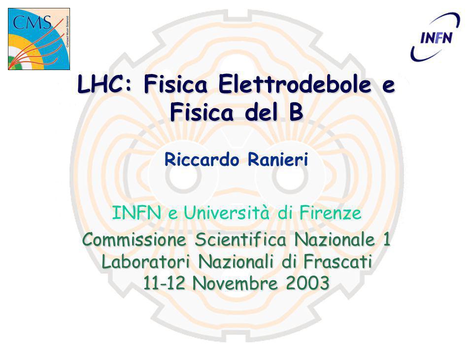 LHC: Fisica Elettrodebole e Fisica del B Riccardo Ranieri INFN e Università di Firenze Commissione Scientifica Nazionale 1 Laboratori Nazionali di Frascati 11-12 Novembre 2003