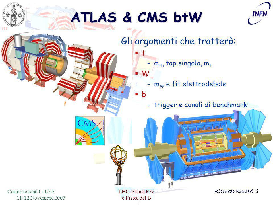 Commissione 1 - LNF 11-12 Novembre 2003 LHC: Fisica EW e Fisica del B Riccardo Ranieri 2 ATLAS & CMS btW Gli argomenti che tratterò:  t –σ tt, top singolo, m t  W –m W e fit elettrodebole  b –trigger e canali di benchmark