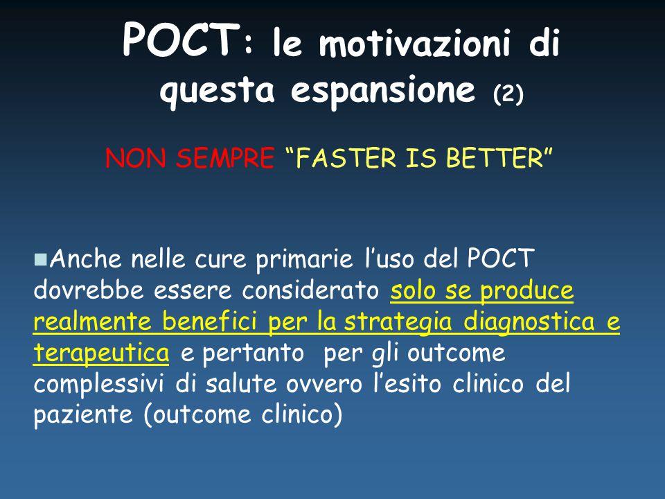 POCT : le motivazioni di questa espansione (2) Anche nelle cure primarie l'uso del POCT dovrebbe essere considerato solo se produce realmente benefici per la strategia diagnostica e terapeutica e pertanto per gli outcome complessivi di salute ovvero l'esito clinico del paziente (outcome clinico) NON SEMPRE FASTER IS BETTER