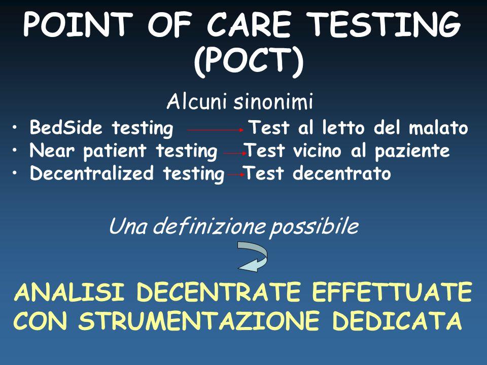 POINT OF CARE TESTING (POCT) Una definizione possibile ANALISI DECENTRATE EFFETTUATE CON STRUMENTAZIONE DEDICATA Alcuni sinonimi BedSide testing Test al letto del malato Near patient testing Test vicino al paziente Decentralized testing Test decentrato