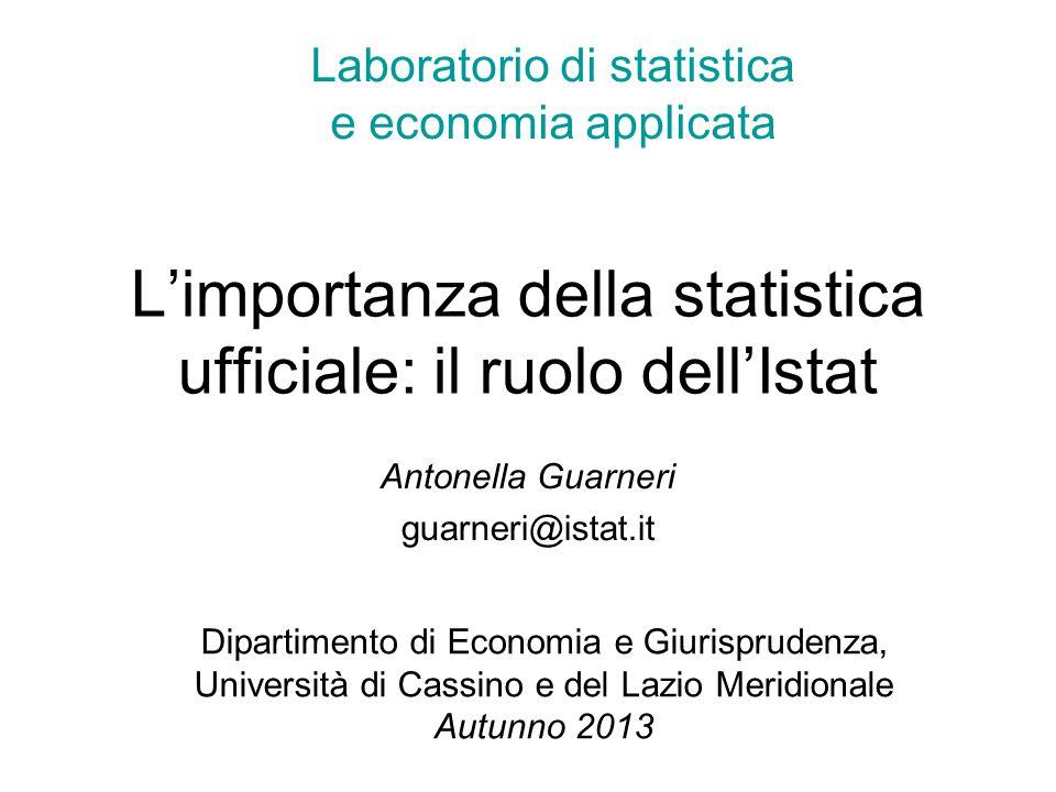 L'importanza della statistica ufficiale: il ruolo dell'Istat Antonella Guarneri guarneri@istat.it Laboratorio di statistica e economia applicata Dipar