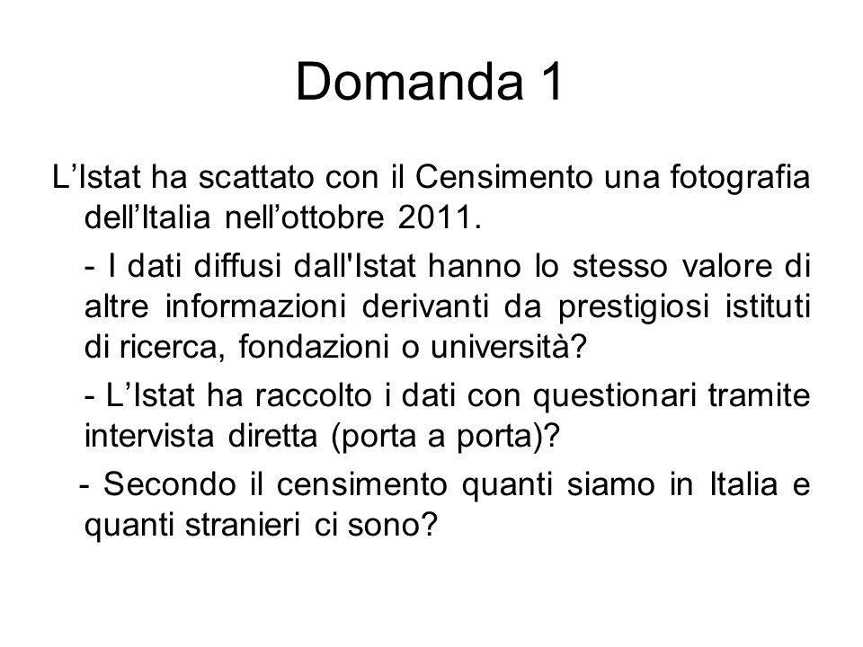 Domanda 1 L'Istat ha scattato con il Censimento una fotografia dell'Italia nell'ottobre 2011. - I dati diffusi dall'Istat hanno lo stesso valore di al