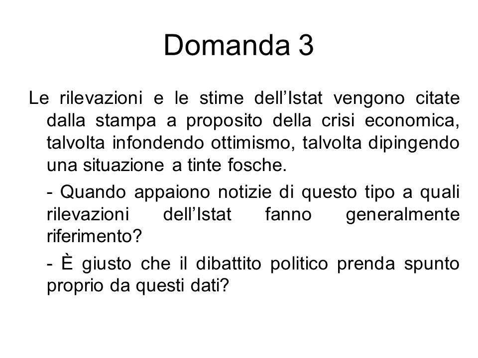 Domanda 3 Le rilevazioni e le stime dell'Istat vengono citate dalla stampa a proposito della crisi economica, talvolta infondendo ottimismo, talvolta