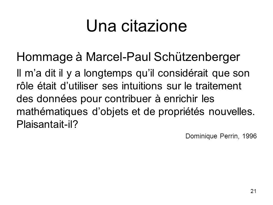 21 Una citazione Hommage à Marcel-Paul Schützenberger Il m'a dit il y a longtemps qu'il considérait que son rôle était d'utiliser ses intuitions sur l