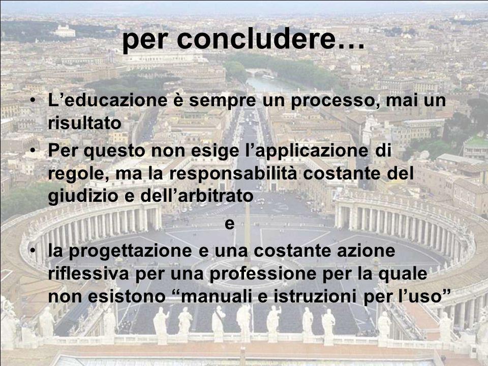 L'educazione è sempre un processo, mai un risultato Per questo non esige l'applicazione di regole, ma la responsabilità costante del giudizio e dell'a