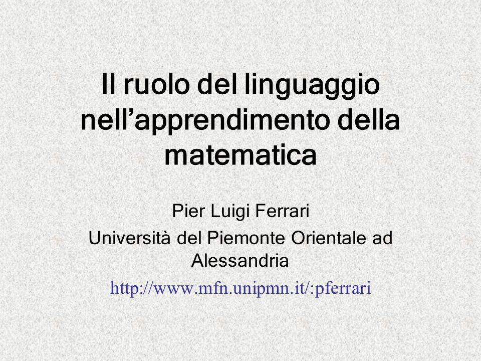 Il ruolo del linguaggio nell'apprendimento della matematica Pier Luigi Ferrari Università del Piemonte Orientale ad Alessandria http://www.mfn.unipmn.