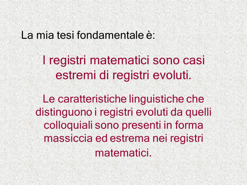 La mia tesi fondamentale è: I registri matematici sono casi estremi di registri evoluti. Le caratteristiche linguistiche che distinguono i registri ev