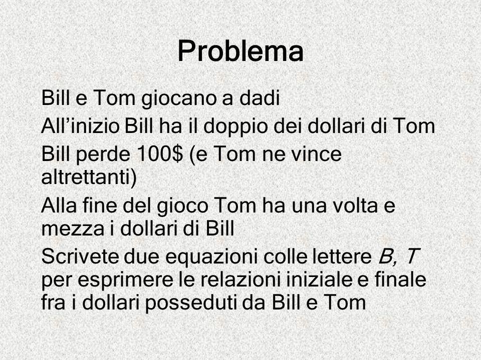 Problema Bill e Tom giocano a dadi All'inizio Bill ha il doppio dei dollari di Tom Bill perde 100$ (e Tom ne vince altrettanti) Alla fine del gioco To