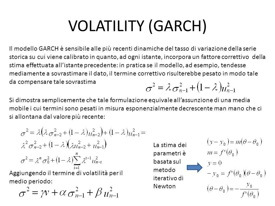 VOLATILITY (GARCH) Il modello GARCH è sensibile alle più recenti dinamiche del tasso di variazione della serie storica su cui viene calibrato in quanto, ad ogni istante, incorpora un fattore correttivo della stima effettuata all'istante precedente: in pratica se il modello, ad esempio, tendesse mediamente a sovrastimare il dato, il termine correttivo risulterebbe pesato in modo tale da compensare tale sovrastima Si dimostra semplicemente che tale formulazione equivale all'assunzione di una media mobile i cui termini sono pesati in misura esponenzialmente decrescente man mano che ci si allontana dal valore più recente: Aggiungendo il termine di volatilità per il medio periodo: La stima dei parametri è basata sul metodo iterativo di Newton