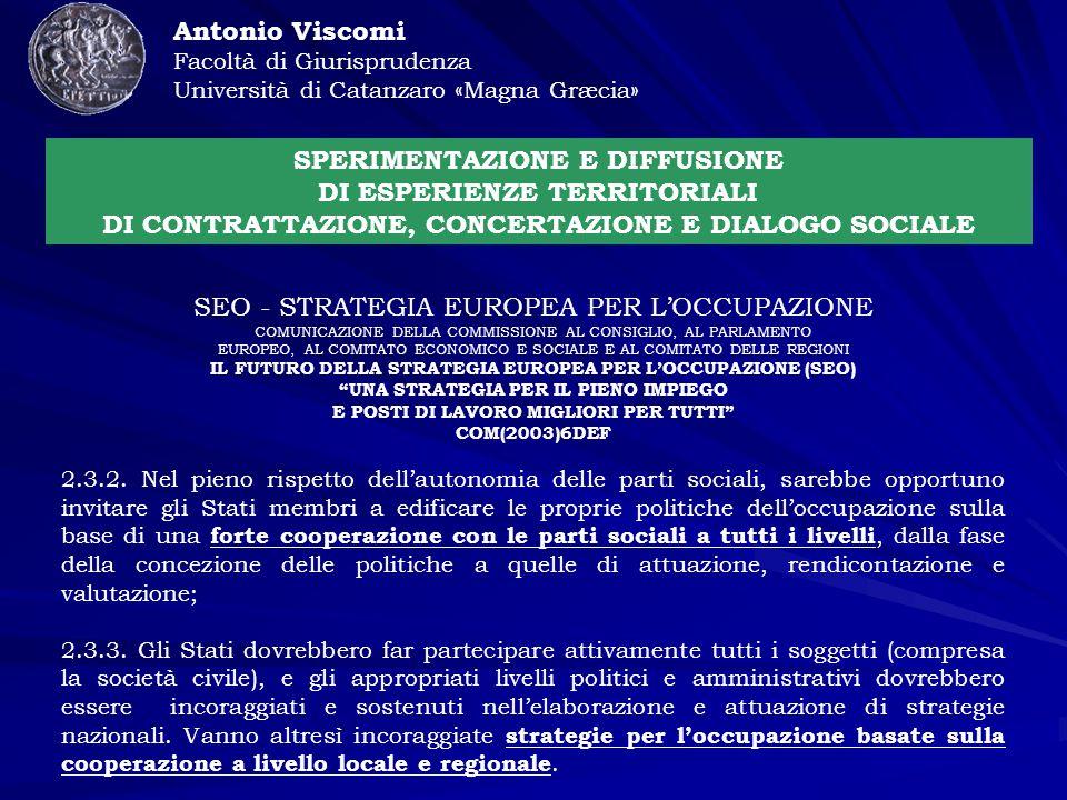 Antonio Viscomi Facoltà di Giurisprudenza Università di Catanzaro «Magna Græcia» SPERIMENTAZIONE E DIFFUSIONE DI ESPERIENZE TERRITORIALI DI CONTRATTAZIONE, CONCERTAZIONE E DIALOGO SOCIALE SEO - STRATEGIA EUROPEA PER L'OCCUPAZIONE COMUNICAZIONE DELLA COMMISSIONE AL CONSIGLIO, AL PARLAMENTO EUROPEO, AL COMITATO ECONOMICO E SOCIALE E AL COMITATO DELLE REGIONI IL FUTURO DELLA STRATEGIA EUROPEA PER L'OCCUPAZIONE (SEO) UNA STRATEGIA PER IL PIENO IMPIEGO E POSTI DI LAVORO MIGLIORI PER TUTTI COM(2003)6DEF 2.3.2.