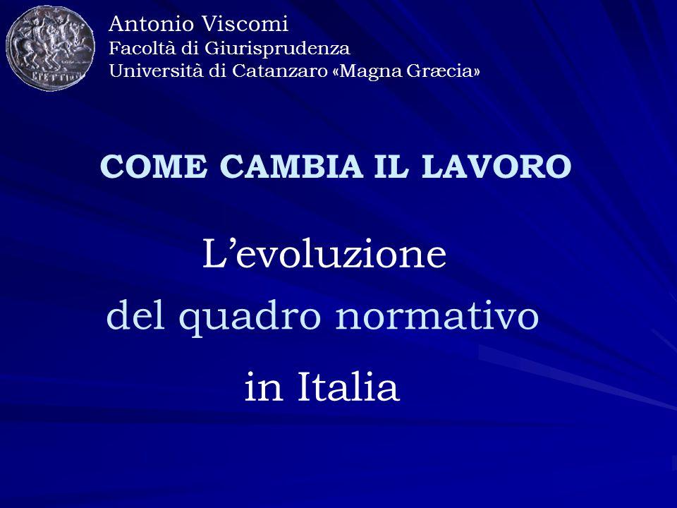 Antonio Viscomi Facoltà di Giurisprudenza Università di Catanzaro «Magna Græcia» COME CAMBIA IL LAVORO L'evoluzione del quadro normativo in Italia